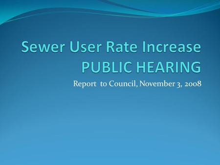 Report to Council, November 3, 2008. Sewer User Rate Increase October 6, 2008 City council set a public hearing to consider adopting a resolution amending.