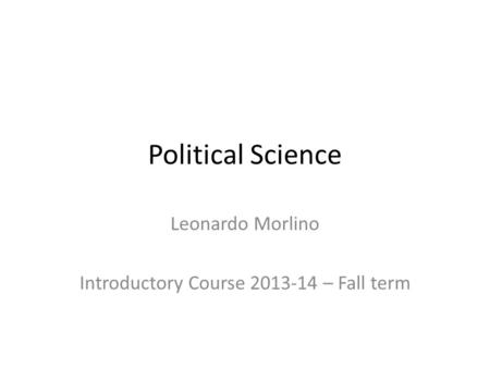 Political Science Leonardo Morlino Introductory Course 2013-14 – Fall term.