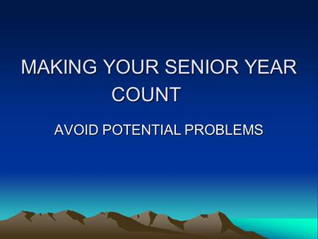 MAKING YOUR SENIOR YEAR COUNT AVOID POTENTIAL PROBLEMS.
