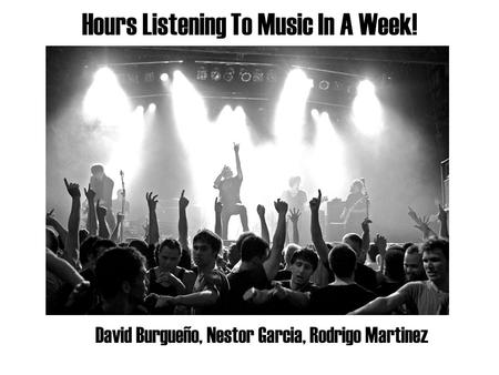 Hours Listening To Music In A Week! David Burgueño, Nestor Garcia, Rodrigo Martinez.