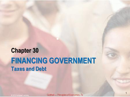 Chapter 30 FINANCING GOVERNMENT Taxes and Debt Gottheil — Principles of Economics, 7e © 2013 Cengage Learning 1.
