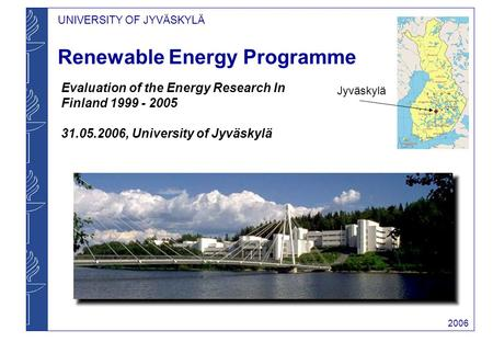 UNIVERSITY OF JYVÄSKYLÄ 2006 Renewable Energy Programme Evaluation of the Energy Research In Finland 1999 - 2005 31.05.2006, University of Jyväskylä Jyväskylä.