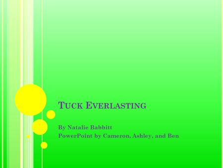 T UCK E VERLASTING By Natalie Babbitt PowerPoint by Cameron, Ashley, and Ben.