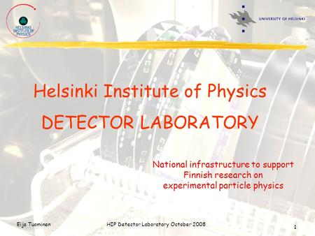 Eija TuominenHIP Detector Laboratory October 2008 1 Helsinki Institute of Physics DETECTOR LABORATORY National infrastructure to support Finnish research.