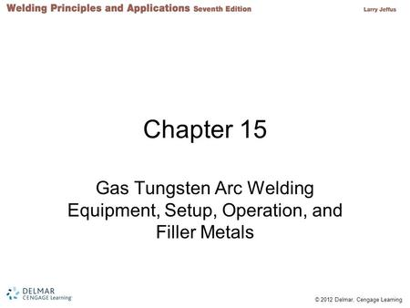 © 2012 Delmar, Cengage Learning Chapter 15 Gas Tungsten Arc Welding Equipment, Setup, Operation, and Filler Metals.