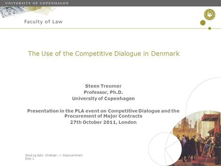 Sted og dato (Indsæt --> Diasnummer) Dias 1 The Use of the Competitive Dialogue in Denmark Steen Treumer Professor, Ph.D. University of Copenhagen Presentation.