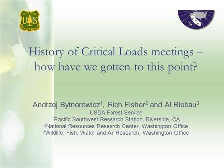 History of Critical Loads meetings – how have we gotten to this point? Andrzej Bytnerowicz 1, Rich Fisher 2 and Al Riebau 3 USDA Forest Service 1 Pacific.