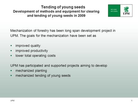 UPM1 Tending of young seeds Development of methods and equipment for clearing and tending of young seeds in 2009 Mechanization of forestry has been long.