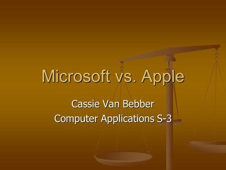 Microsoft vs. Apple Cassie Van Bebber Computer Applications S-3.