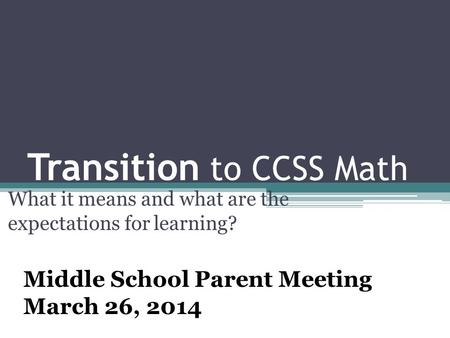 Transition to CCSS Math What it means and what are the expectations for learning? Middle School Parent Meeting March 26, 2014.