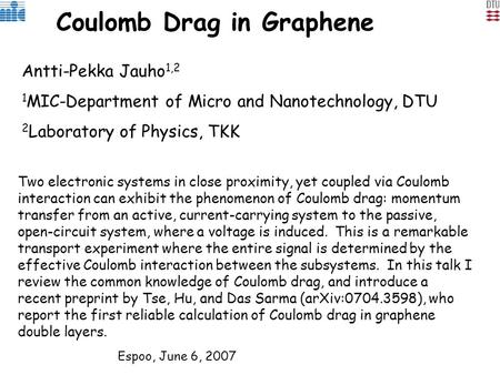 Coulomb Drag in Graphene Antti-Pekka Jauho 1,2 1 MIC-Department of Micro and Nanotechnology, DTU 2 Laboratory of Physics, TKK Two electronic systems in.