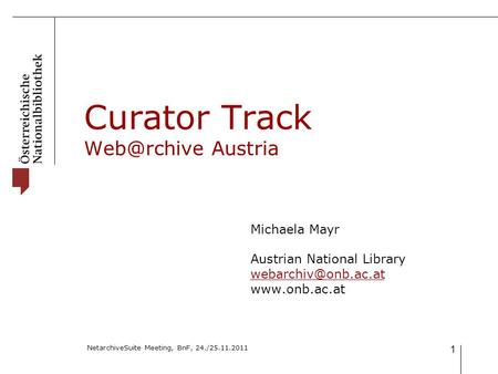 NetarchiveSuite Meeting, BnF, 24./25.11.2011 1 Curator Track Austria Michaela Mayr Austrian National Library