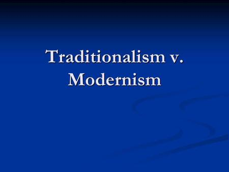 Traditionalism v. Modernism. Traditionalism v. Modernism basic belief that the society was better the way it was in the past. Belief that things were.