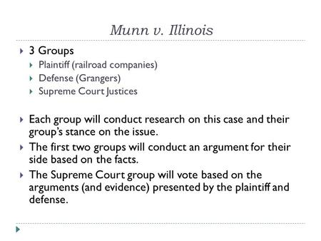 Munn v. Illinois  3 Groups  Plaintiff (railroad companies)  Defense (Grangers)  Supreme Court Justices  Each group will conduct research on this case.