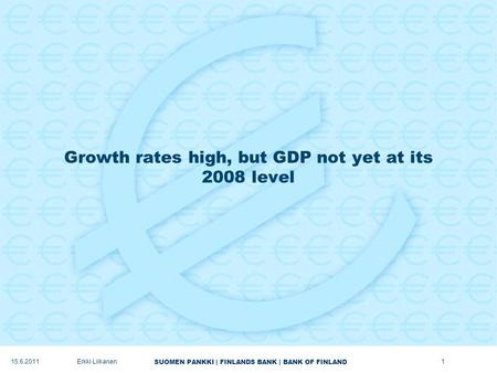 SUOMEN PANKKI | FINLANDS BANK | BANK OF FINLAND Growth rates high, but GDP not yet at its 2008 level 1Erkki Liikanen15.6.2011.