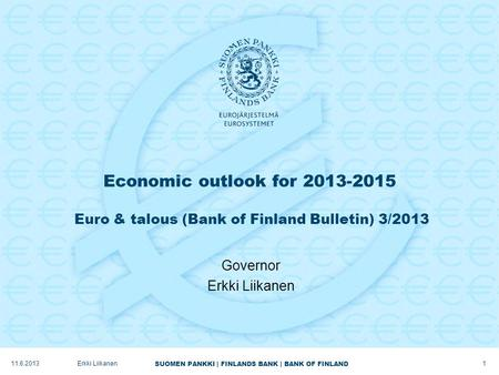 SUOMEN PANKKI | FINLANDS BANK | BANK OF FINLAND Economic outlook for 2013-2015 Euro & talous (Bank of Finland Bulletin) 3/2013 Governor Erkki Liikanen.