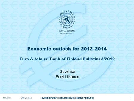 SUOMEN PANKKI | FINLANDS BANK | BANK OF FINLAND Economic outlook for 2012–2014 Euro & talous (Bank of Finland Bulletin) 3/2012 Governor Erkki Liikanen.