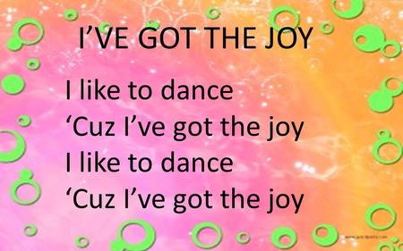 I'VE GOT THE JOY I like to dance 'Cuz I've got the joy.