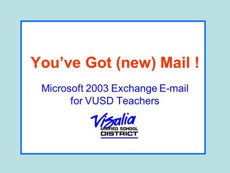 You've Got (new) Mail ! Microsoft 2003 Exchange E-mail for VUSD Teachers.