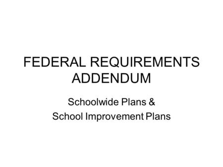 FEDERAL REQUIREMENTS ADDENDUM Schoolwide Plans & School Improvement Plans.