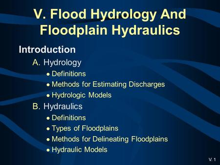 V. 1 V. Flood Hydrology And Floodplain Hydraulics Introduction A.Hydrology Definitions Methods for Estimating Discharges Hydrologic Models B.Hydraulics.