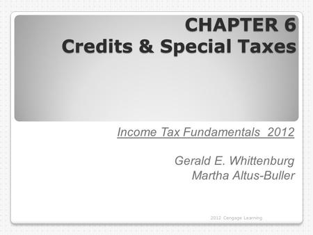 CHAPTER 6 Credits & Special Taxes 2012 Cengage Learning Income Tax Fundamentals 2012 Gerald E. Whittenburg Martha Altus-Buller.
