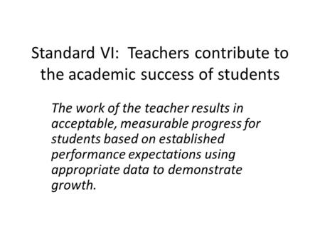 Standard VI: Teachers contribute to the academic success of students The work of the teacher results in acceptable, measurable progress for students based.