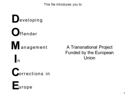 D O M I C E A Transnational Project Funded by the European Union eveloping ffender anagement n orrections in urope This file introduces you to 1.