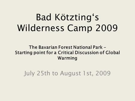 Bad Kötzting's Wilderness Camp 2009 The Bavarian Forest National Park – Starting point for a Critical Discussion of Global Warming July 25th to August.