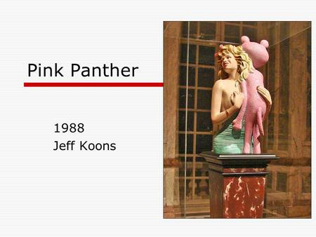 1988 Jeff Koons Pink Panther. Content  Pink Panther is a 41-inch tall porcelain sculpture featuring 1950s sex symbol Jayne Mansfield holding the cartoon.