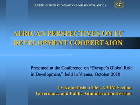 "UNITED NATIONS ECONOMIC COMMISSION FOR AFRICA AFRICAN PERSPECTIVES ON EU DEVELOPMENT COOPERTAION Presented at the Conference on ""Europe's Global Role in."