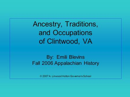 Ancestry, Traditions, and Occupations of Clintwood, VA By: Emili Blevins Fall 2006 Appalachian History © 2007 A. Linwood Holton Governor's School.