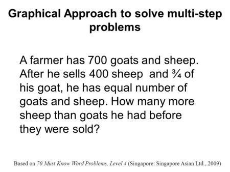 Graphical Approach to solve multi-step problems A farmer has 700 goats and sheep. After he sells 400 sheep and ¾ of his goat, he has equal number of goats.