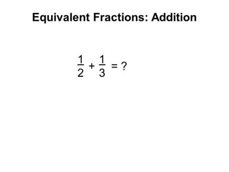 Equivalent Fractions: Addition 1212 1313 + = ?. 1 1/2 1/3 1/5 1/6 1/4 Equivalent Fractions: Addition.