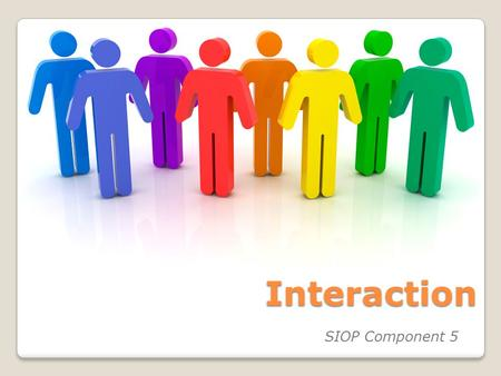 Interaction SIOP Component 5. Today's Goals / Objectives Content Objectives: Know four features of SIOP component, Interaction: ◦F16 - Frequent opportunities.