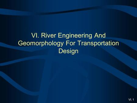 VI. 1 VI. River Engineering And Geomorphology For Transportation Design.