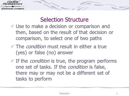 Tutorial 41 Selection Structure Use to make a decision or comparison and then, based on the result of that decision or comparison, to select one of two.