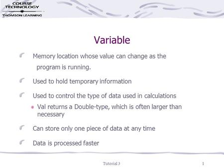 Tutorial 31 Variable Memory location whose value can change as the program is running. Used to hold temporary information Used to control the type of data.