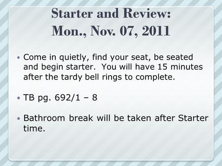Starter and Review: Mon., Nov. 07, 2011 Come in quietly, find your seat, be seated and begin starter. You will have 15 minutes after the tardy bell rings.