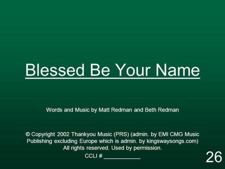 Blessed Be Your Name Words and Music by Matt Redman and Beth Redman © Copyright 2002 Thankyou Music (PRS) (admin. by EMI CMG Music Publishing excluding.