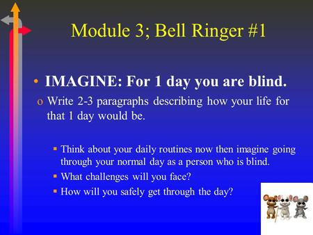 Module 3; Bell Ringer #1 IMAGINE: For 1 day you are blind. oWrite 2-3 paragraphs describing how your life for that 1 day would be.  Think about your daily.
