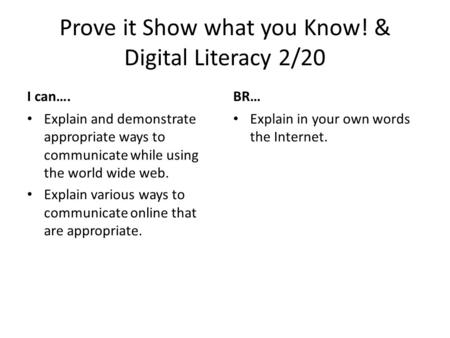Prove it Show what you Know! & Digital Literacy 2/20 I can…. Explain and demonstrate appropriate ways to communicate while using the world wide web. Explain.