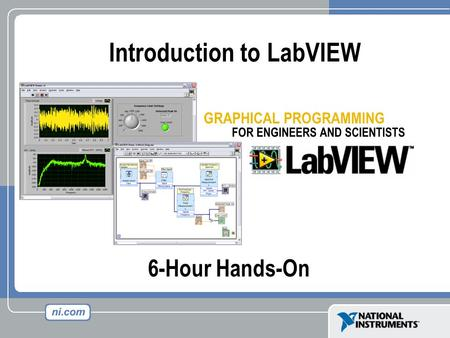 6-Hour Hands-On Introduction to LabVIEW. Course Goals Become comfortable with the LabVIEW environment and data flow execution Ability to use LabVIEW to.