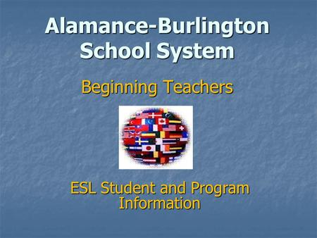 Alamance-Burlington School System Beginning Teachers ESL Student and Program Information.