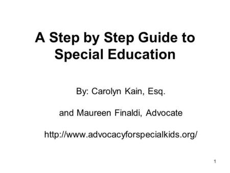1 A Step by Step Guide to Special Education By: Carolyn Kain, Esq. and Maureen Finaldi, Advocate