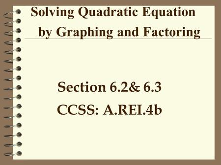 Solving Quadratic Equation by Graphing and Factoring Section 6.2& 6.3 CCSS: A.REI.4b.