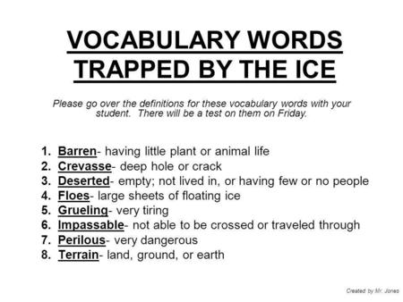 VOCABULARY WORDS TRAPPED BY THE ICE 1.Barren- having little plant or animal life 2.Crevasse- deep hole or crack 3.Deserted- empty; not lived in, or having.