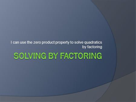 I can use the zero product property to solve quadratics by factoring.