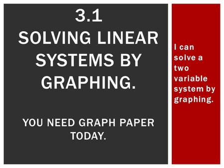 I can solve a two variable system by graphing. 3.1 SOLVING LINEAR SYSTEMS BY GRAPHING. YOU NEED GRAPH PAPER TODAY.