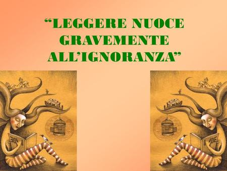 """LEGGERE NUOCE GRAVEMENTE ALL'IGNORANZA"". A good book on your shelf is a friend that turns its back on you and remains a friend. Author Unknown A good."